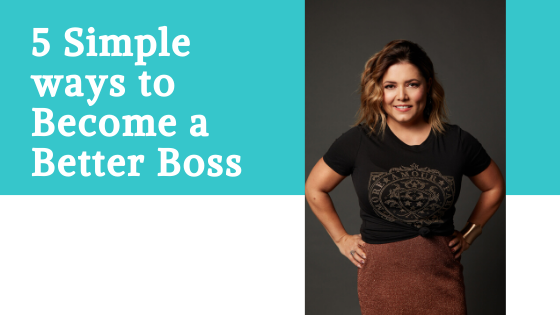 5 Simple ways to Become a Better Boss
