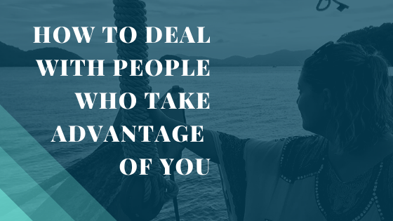 How to Deal with People who take Advantage of you